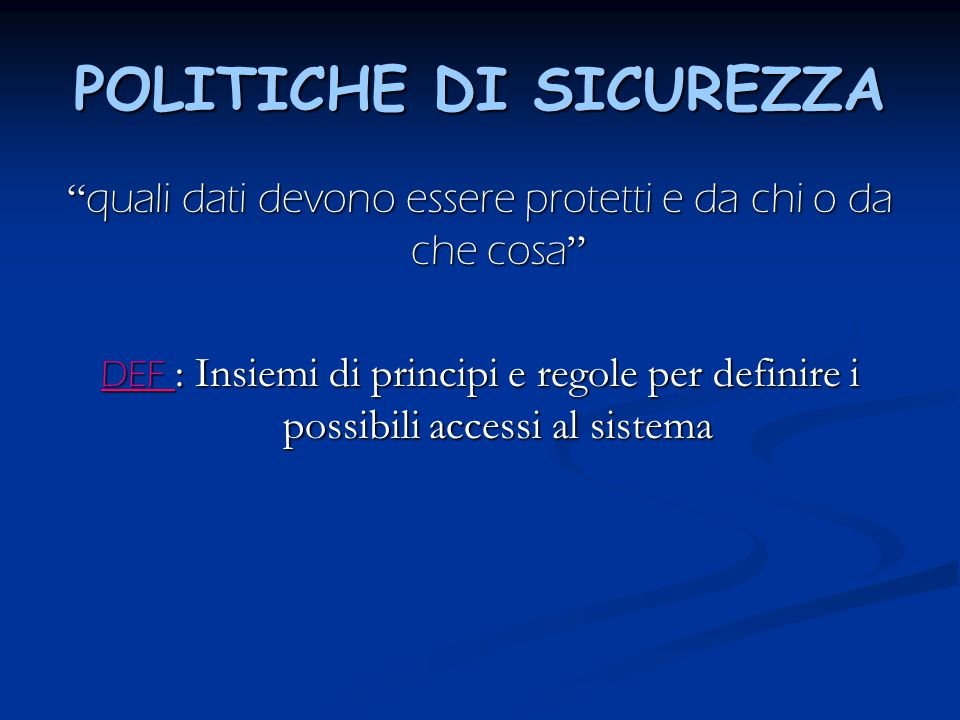 """POLITICHE DI SICUREZZA """" quali dati devono essere protetti e da chi o da che cosa """" DEF : Insiemi di principi e regole per definire i possibili access"""