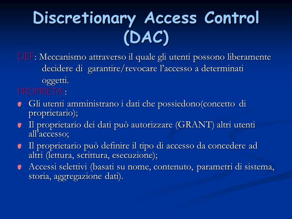 Discretionary Access Control (DAC) DEF : Meccanismo attraverso il quale gli utenti possono liberamente decidere di garantire/revocare l'accesso a dete