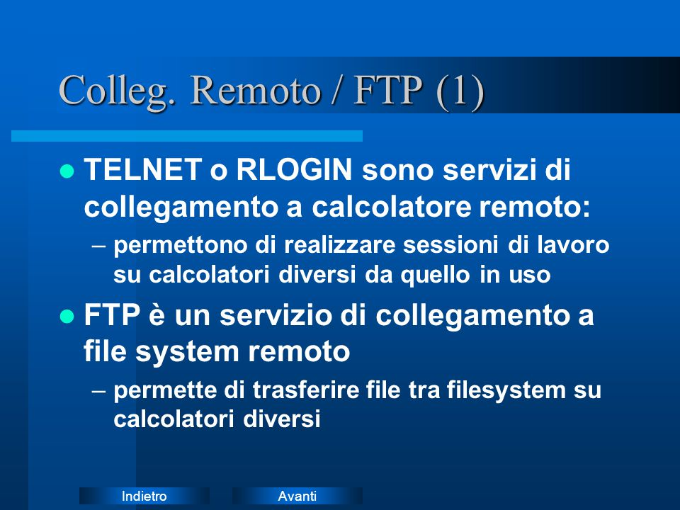 AvantiIndietro Colleg. Remoto / FTP (1) TELNET o RLOGIN sono servizi di collegamento a calcolatore remoto: –permettono di realizzare sessioni di lavor