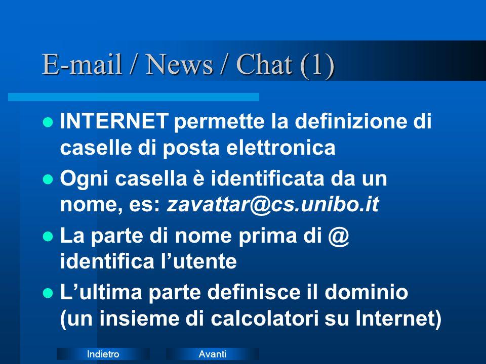 AvantiIndietro E-mail / News / Chat (1) INTERNET permette la definizione di caselle di posta elettronica Ogni casella è identificata da un nome, es: zavattar@cs.unibo.it La parte di nome prima di @ identifica l'utente L'ultima parte definisce il dominio (un insieme di calcolatori su Internet)