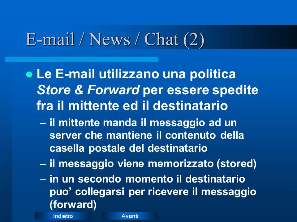 AvantiIndietro E-mail / News / Chat (2) Le E-mail utilizzano una politica Store & Forward per essere spedite fra il mittente ed il destinatario –il mittente manda il messaggio ad un server che mantiene il contenuto della casella postale del destinatario –il messaggio viene memorizzato (stored) –in un secondo momento il destinatario puo' collegarsi per ricevere il messaggio (forward)