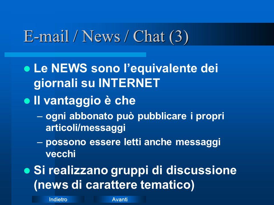 AvantiIndietro E-mail / News / Chat (3) Le NEWS sono l'equivalente dei giornali su INTERNET Il vantaggio è che –ogni abbonato può pubblicare i propri articoli/messaggi –possono essere letti anche messaggi vecchi Si realizzano gruppi di discussione (news di carattere tematico)