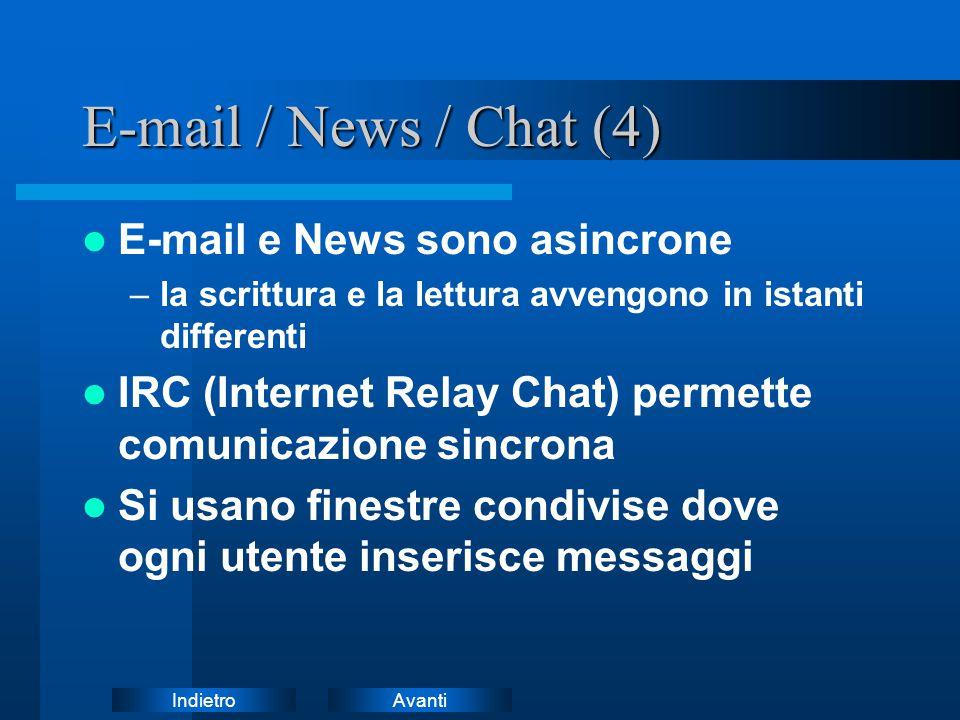 AvantiIndietro E-mail / News / Chat (4) E-mail e News sono asincrone –la scrittura e la lettura avvengono in istanti differenti IRC (Internet Relay Chat) permette comunicazione sincrona Si usano finestre condivise dove ogni utente inserisce messaggi