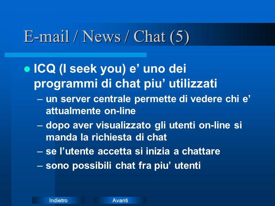 AvantiIndietro E-mail / News / Chat (5) ICQ (I seek you) e' uno dei programmi di chat piu' utilizzati –un server centrale permette di vedere chi e' attualmente on-line –dopo aver visualizzato gli utenti on-line si manda la richiesta di chat –se l'utente accetta si inizia a chattare –sono possibili chat fra piu' utenti
