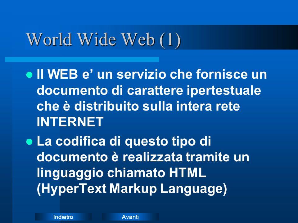 AvantiIndietro World Wide Web (1) Il WEB e' un servizio che fornisce un documento di carattere ipertestuale che è distribuito sulla intera rete INTERNET La codifica di questo tipo di documento è realizzata tramite un linguaggio chiamato HTML (HyperText Markup Language)