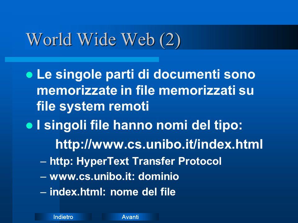 AvantiIndietro World Wide Web (2) Le singole parti di documenti sono memorizzate in file memorizzati su file system remoti I singoli file hanno nomi del tipo: http://www.cs.unibo.it/index.html –http: HyperText Transfer Protocol –www.cs.unibo.it: dominio –index.html: nome del file