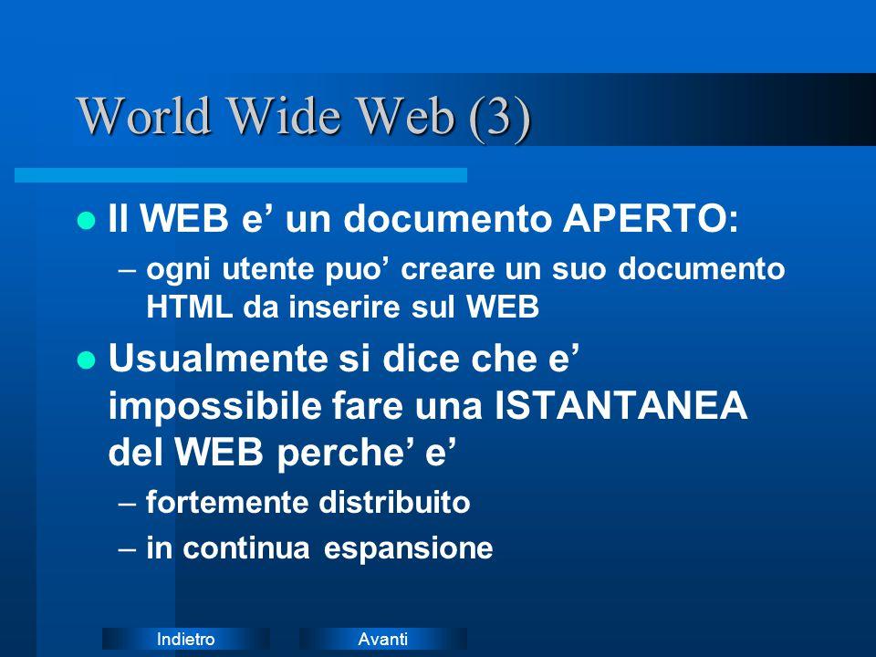AvantiIndietro World Wide Web (3) Il WEB e' un documento APERTO: –ogni utente puo' creare un suo documento HTML da inserire sul WEB Usualmente si dice che e' impossibile fare una ISTANTANEA del WEB perche' e' –fortemente distribuito –in continua espansione
