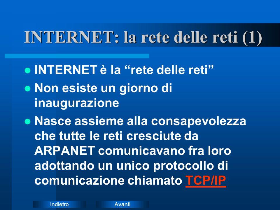 AvantiIndietro INTERNET: la rete delle reti (2) INTERNET è costituita da due elementi base: –Il collegamento fisicoIl collegamento fisico (linee dedicate (dorsali), router,...) –Il protocollo di comunicazioneIl protocollo di comunicazione (indirizzamento IP, spedizione a pacchetti,...)