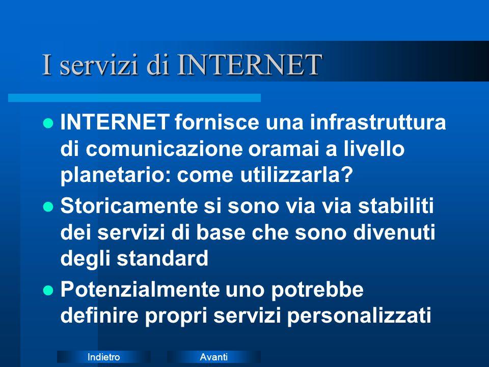 AvantiIndietro I servizi di INTERNET INTERNET fornisce una infrastruttura di comunicazione oramai a livello planetario: come utilizzarla? Storicamente