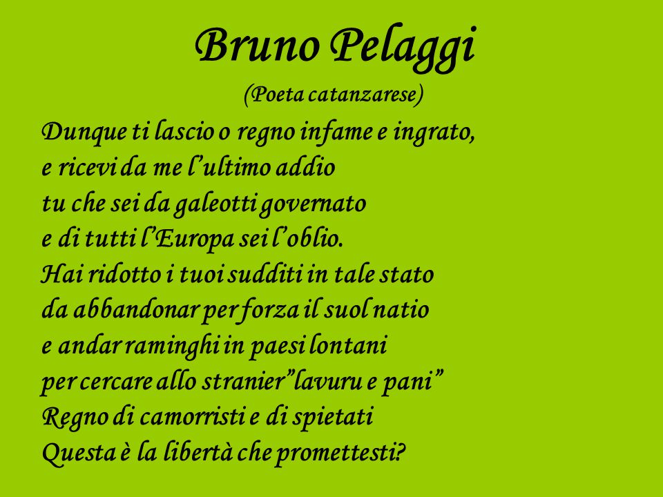 Bruno Pelaggi (Poeta catanzarese) Dunque ti lascio o regno infame e ingrato, e ricevi da me l'ultimo addio tu che sei da galeotti governato e di tutti l'Europa sei l'oblio.