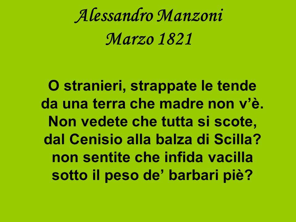 Alessandro Manzoni Marzo 1821 O stranieri, strappate le tende da una terra che madre non v'è.