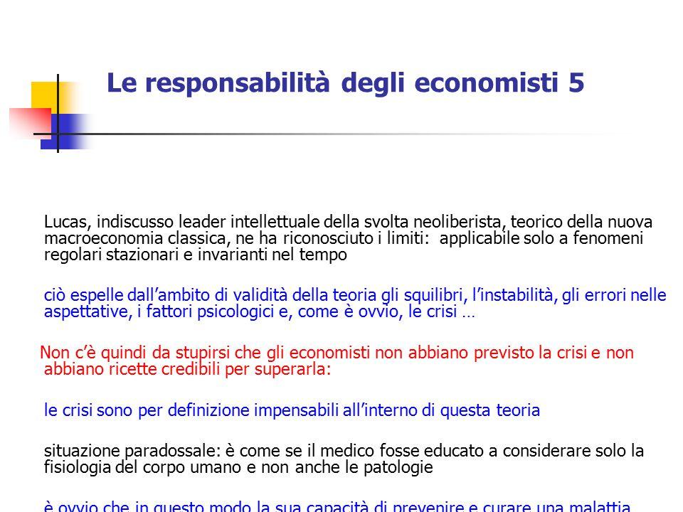 Le responsabilità degli economisti 5 Lucas, indiscusso leader intellettuale della svolta neoliberista, teorico della nuova macroeconomia classica, ne