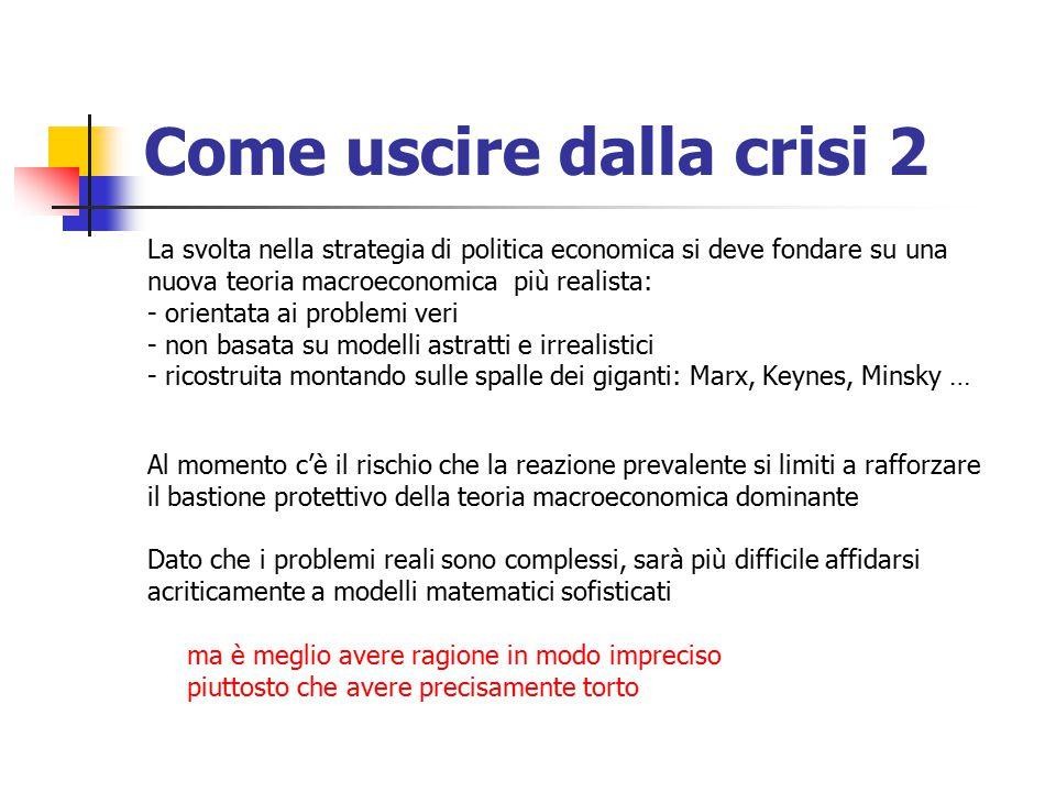 Come uscire dalla crisi 2 La svolta nella strategia di politica economica si deve fondare su una nuova teoria macroeconomica più realista: - orientata