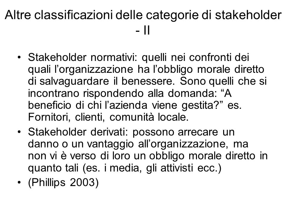 Altre classificazioni delle categorie di stakeholder - II Stakeholder normativi: quelli nei confronti dei quali l'organizzazione ha l'obbligo morale diretto di salvaguardare il benessere.
