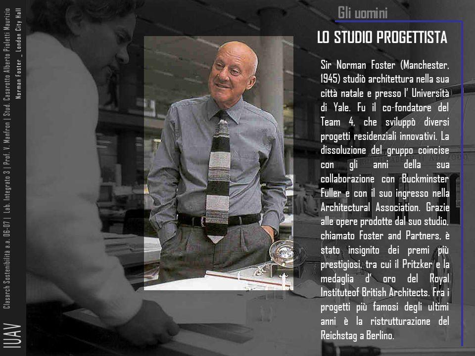 LO STUDIO PROGETTISTA Sir Norman Foster (Manchester, 1945) studiò architettura nella sua città natale e presso l' Università di Yale. Fu il co-fondato