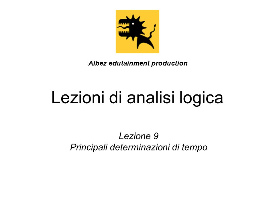 Lezioni di analisi logica Lezione 9 Principali determinazioni di tempo Albez edutainment production