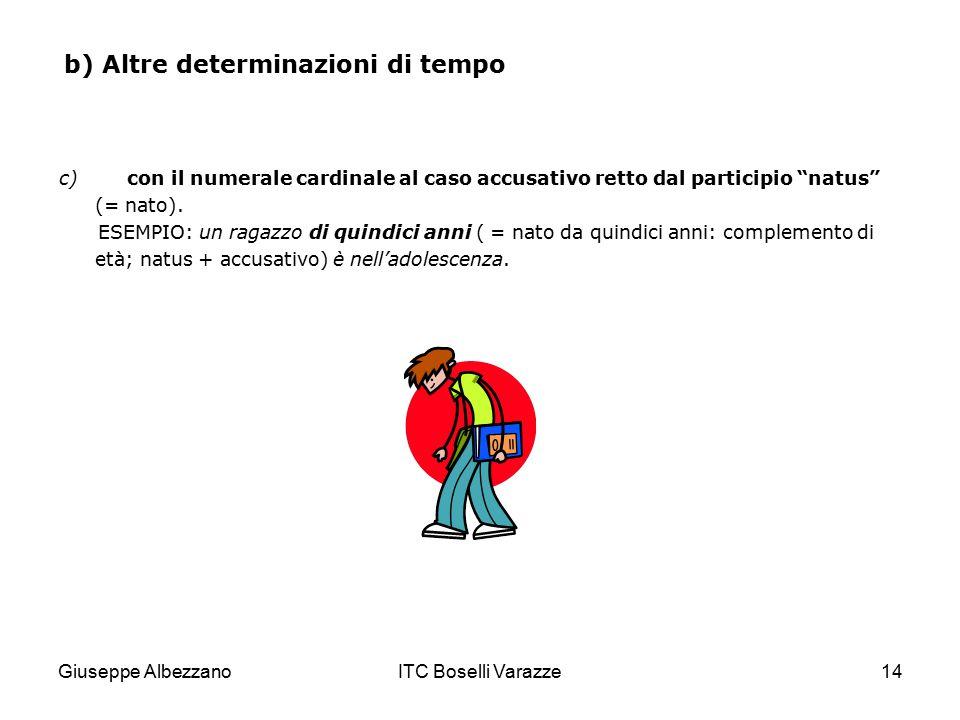 """Giuseppe AlbezzanoITC Boselli Varazze14 b) Altre determinazioni di tempo c) con il numerale cardinale al caso accusativo retto dal participio """"natus"""""""
