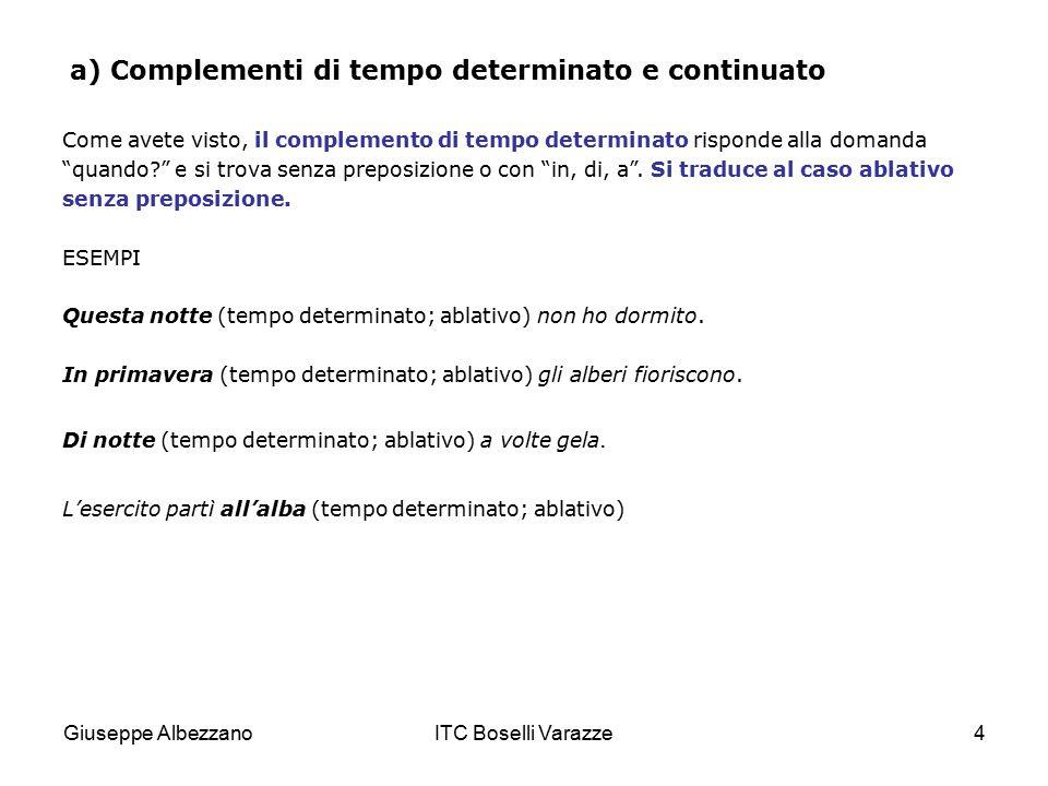 Giuseppe AlbezzanoITC Boselli Varazze5 a) Complementi di tempo determinato e continuato Il complemento di tempo continuato risponde alla domanda quanto?, per quanto tempo? e si trova con o senza la preposizione per .