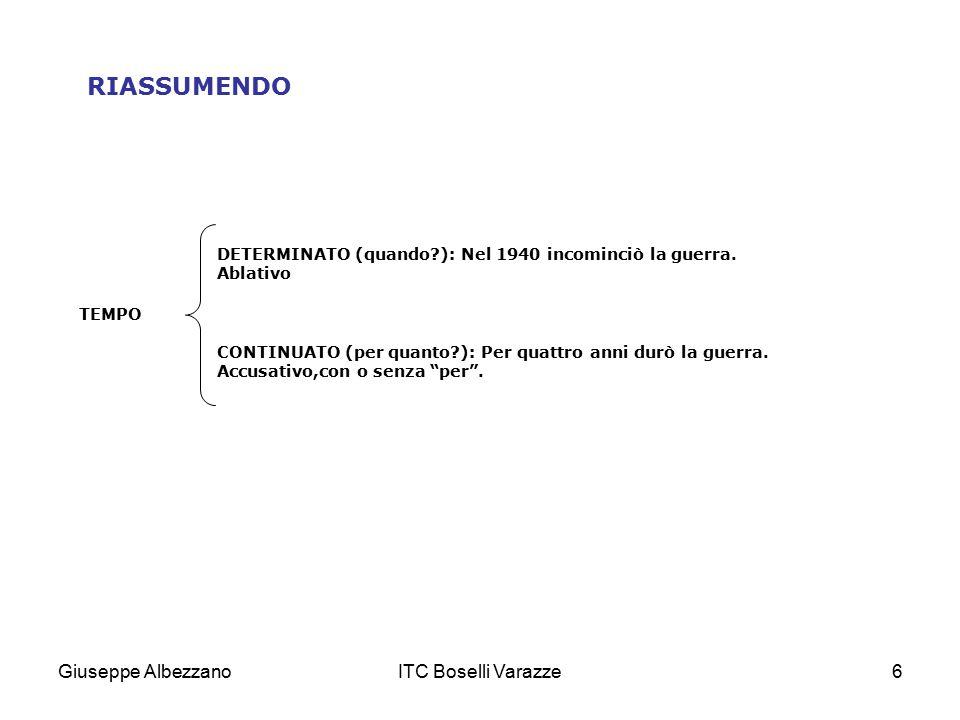 Giuseppe AlbezzanoITC Boselli Varazze6 RIASSUMENDO DETERMINATO (quando?): Nel 1940 incominciò la guerra. Ablativo TEMPO CONTINUATO (per quanto?): Per