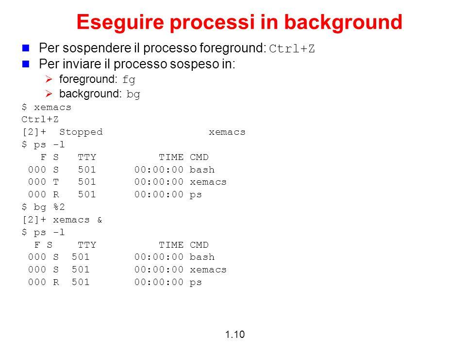 1.10 Eseguire processi in background Per sospendere il processo foreground: Ctrl+Z Per inviare il processo sospeso in:  foreground: fg  background: bg $ xemacs Ctrl+Z [2]+ Stopped xemacs $ ps -l F S TTY TIME CMD 000 S 501 00:00:00 bash 000 T 501 00:00:00 xemacs 000 R 501 00:00:00 ps $ bg %2 [2]+ xemacs & $ ps -l F S TTY TIME CMD 000 S 501 00:00:00 bash 000 S 501 00:00:00 xemacs 000 R 501 00:00:00 ps