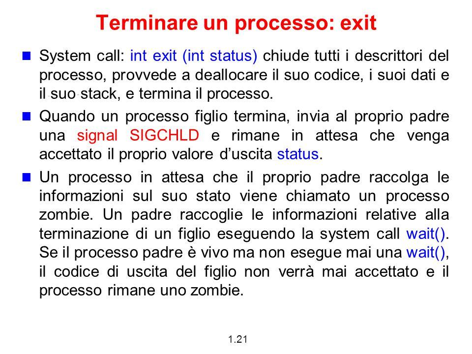 1.21 Terminare un processo: exit System call: int exit (int status) chiude tutti i descrittori del processo, provvede a deallocare il suo codice, i suoi dati e il suo stack, e termina il processo.