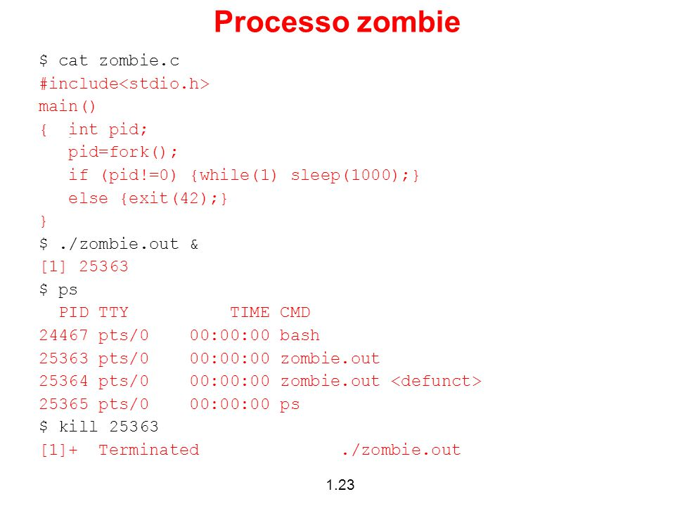 1.23 Processo zombie $ cat zombie.c #include main() { int pid; pid=fork(); if (pid!=0) {while(1) sleep(1000);} else {exit(42);} } $./zombie.out & [1]