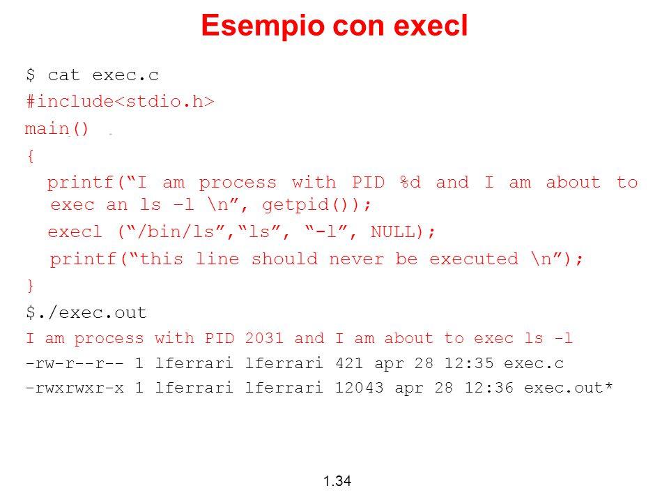 1.34 Esempio con execl $ cat exec.c #include main() { printf( I am process with PID %d and I am about to exec an ls –l \n , getpid()); execl ( /bin/ls , ls , -l , NULL); printf( this line should never be executed \n ); } $./exec.out I am process with PID 2031 and I am about to exec ls -l -rw-r--r-- 1 lferrari lferrari 421 apr 28 12:35 exec.c -rwxrwxr-x 1 lferrari lferrari 12043 apr 28 12:36 exec.out*