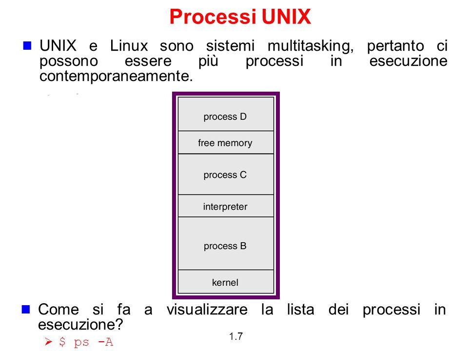 1.7 Processi UNIX UNIX e Linux sono sistemi multitasking, pertanto ci possono essere più processi in esecuzione contemporaneamente.