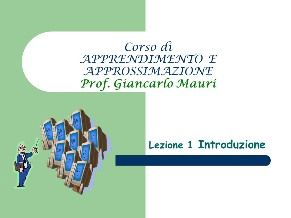 Corso di APPRENDIMENTO E APPROSSIMAZIONE Prof. Giancarlo Mauri Lezione 1 Introduzione