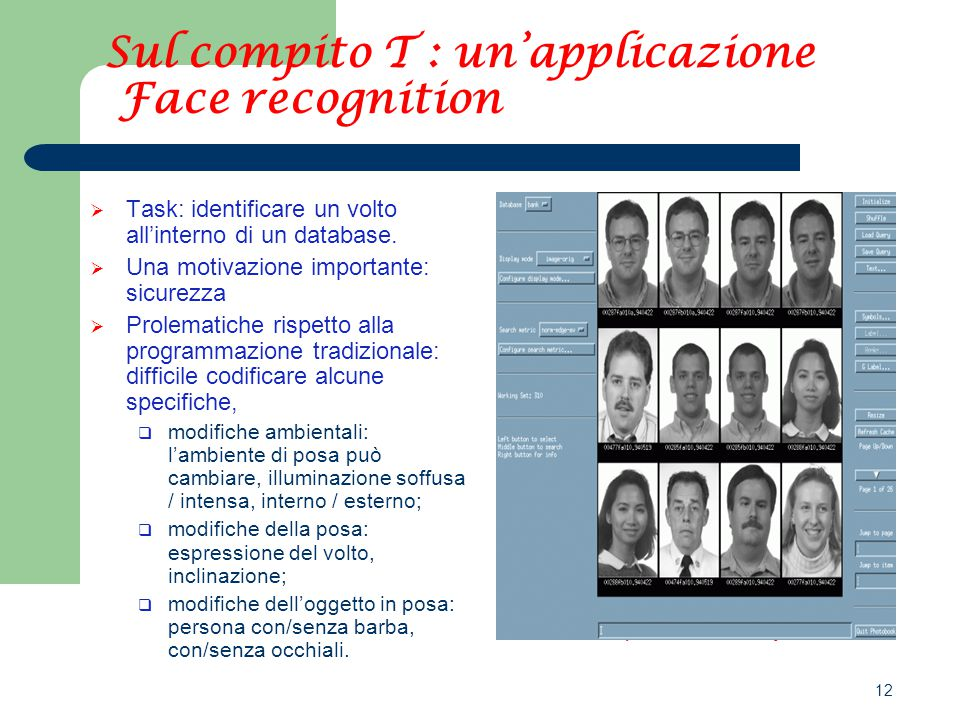 12 Link: http://vismod.media.mit.edu/ http://noodle.med.yale.edu/ Sul compito T : un'applicazione Face recognition  Task: identificare un volto all'interno di un database.