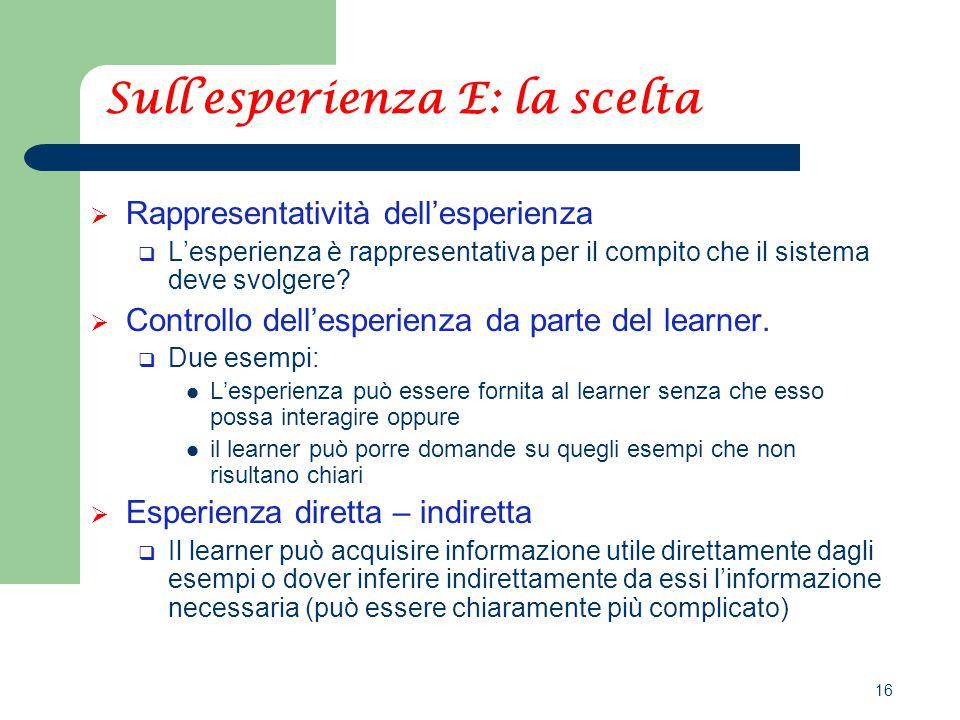 16 Sull'esperienza E: la scelta  Rappresentatività dell'esperienza  L'esperienza è rappresentativa per il compito che il sistema deve svolgere.