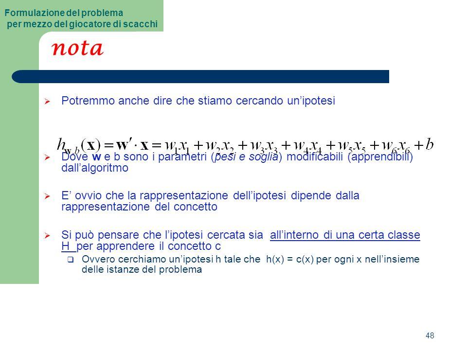 48 nota  Potremmo anche dire che stiamo cercando un'ipotesi  Dove w e b sono i parametri (pesi e soglia) modificabili (apprendibili) dall'algoritmo  E' ovvio che la rappresentazione dell'ipotesi dipende dalla rappresentazione del concetto  Si può pensare che l'ipotesi cercata sia all'interno di una certa classe H per apprendere il concetto c  Ovvero cerchiamo un'ipotesi h tale che h(x) = c(x) per ogni x nell'insieme delle istanze del problema Formulazione del problema per mezzo del giocatore di scacchi