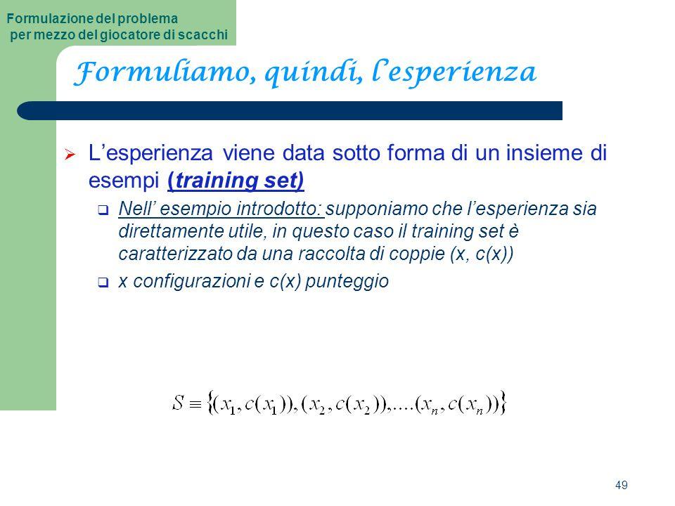 49 Formuliamo, quindi, l'esperienza  L'esperienza viene data sotto forma di un insieme di esempi (training set)  Nell' esempio introdotto: supponiamo che l'esperienza sia direttamente utile, in questo caso il training set è caratterizzato da una raccolta di coppie (x, c(x))  x configurazioni e c(x) punteggio Formulazione del problema per mezzo del giocatore di scacchi