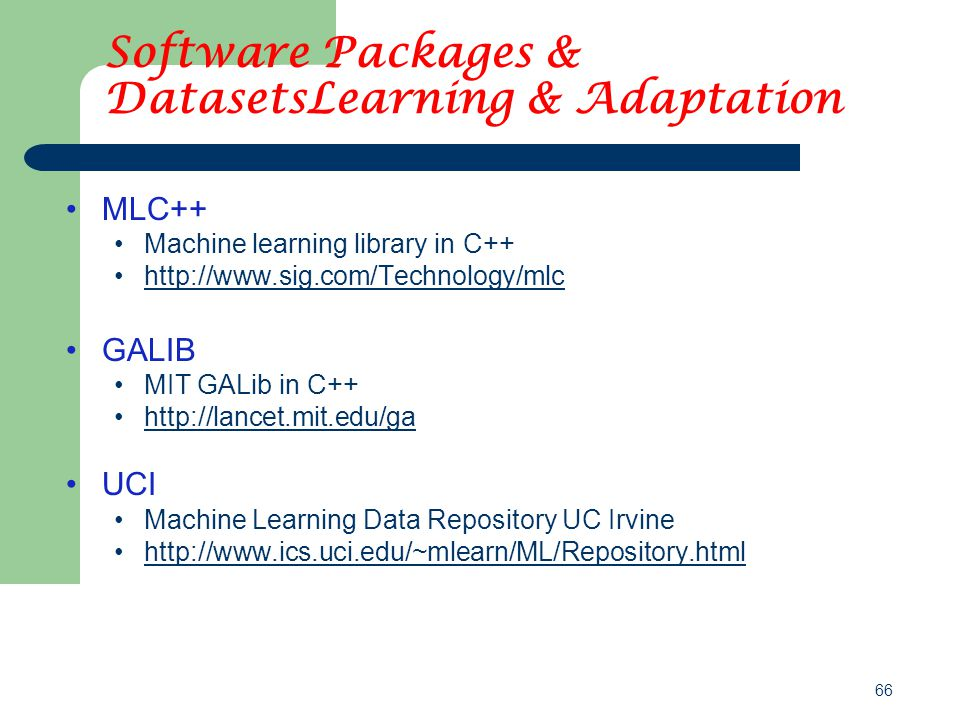 66 Software Packages & DatasetsLearning & Adaptation MLC++ Machine learning library in C++ http://www.sig.com/Technology/mlc GALIB MIT GALib in C++ http://lancet.mit.edu/ga UCI Machine Learning Data Repository UC Irvine http://www.ics.uci.edu/~mlearn/ML/Repository.html