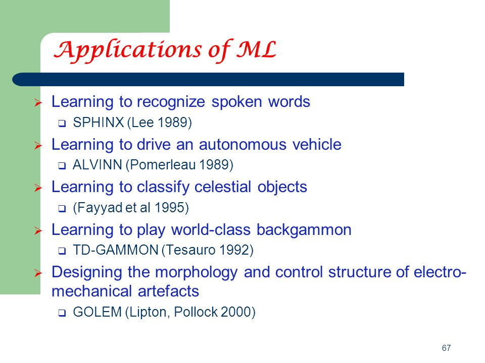 67 Applications of ML  Learning to recognize spoken words  SPHINX (Lee 1989)  Learning to drive an autonomous vehicle  ALVINN (Pomerleau 1989)  Learning to classify celestial objects  (Fayyad et al 1995)  Learning to play world-class backgammon  TD-GAMMON (Tesauro 1992)  Designing the morphology and control structure of electro- mechanical artefacts  GOLEM (Lipton, Pollock 2000)