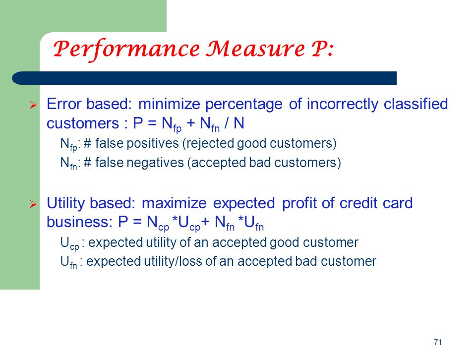 71 Performance Measure P:  Error based: minimize percentage of incorrectly classified customers : P = N fp + N fn / N N fp : # false positives (rejec
