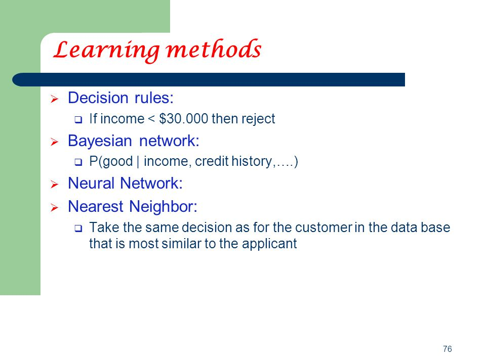 76 Learning methods  Decision rules:  If income < $30.000 then reject  Bayesian network:  P(good | income, credit history,….)  Neural Network: 