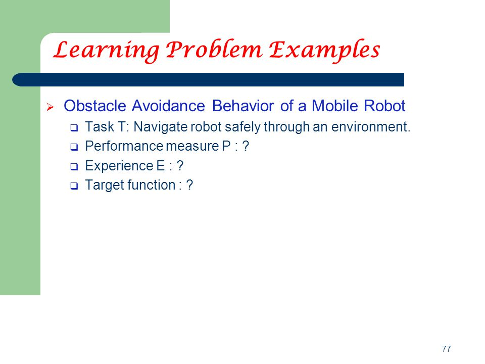 77 Learning Problem Examples  Obstacle Avoidance Behavior of a Mobile Robot  Task T: Navigate robot safely through an environment.  Performance mea