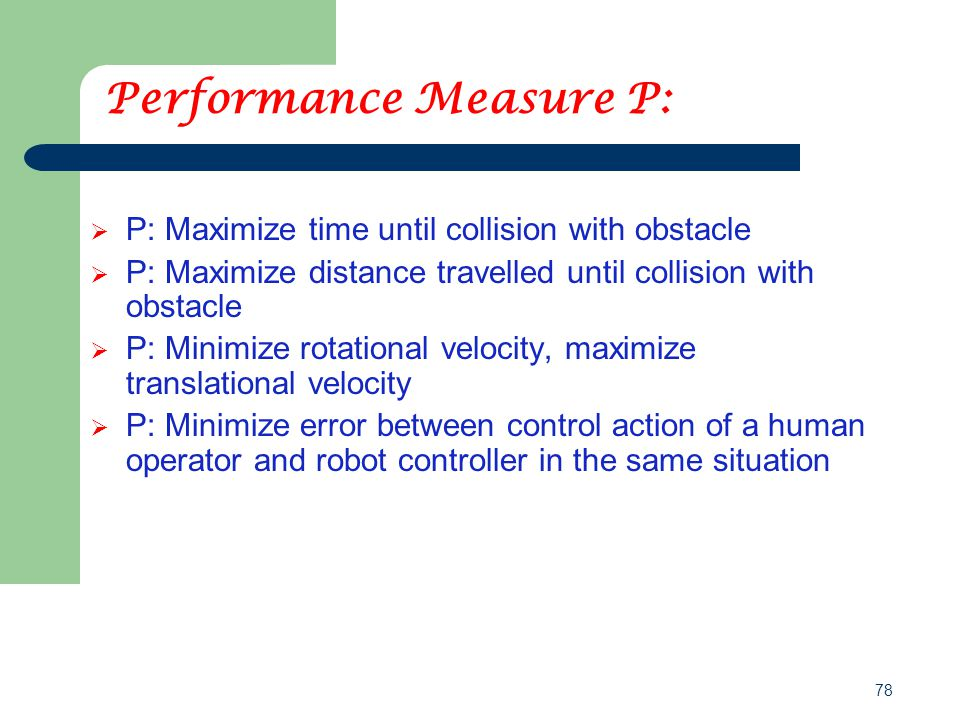 78 Performance Measure P:  P: Maximize time until collision with obstacle  P: Maximize distance travelled until collision with obstacle  P: Minimize rotational velocity, maximize translational velocity  P: Minimize error between control action of a human operator and robot controller in the same situation