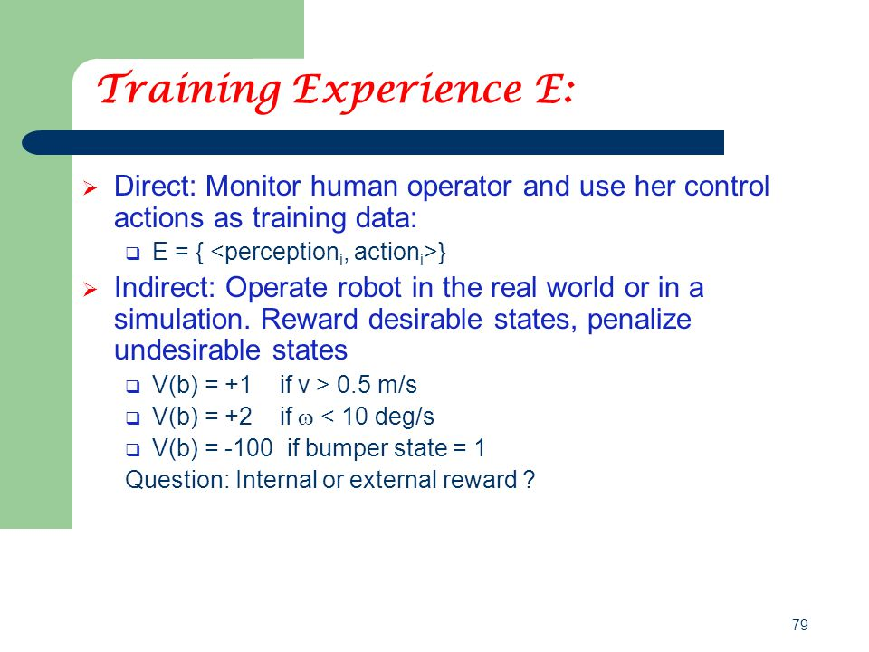 79 Training Experience E:  Direct: Monitor human operator and use her control actions as training data:  E = { }  Indirect: Operate robot in the re