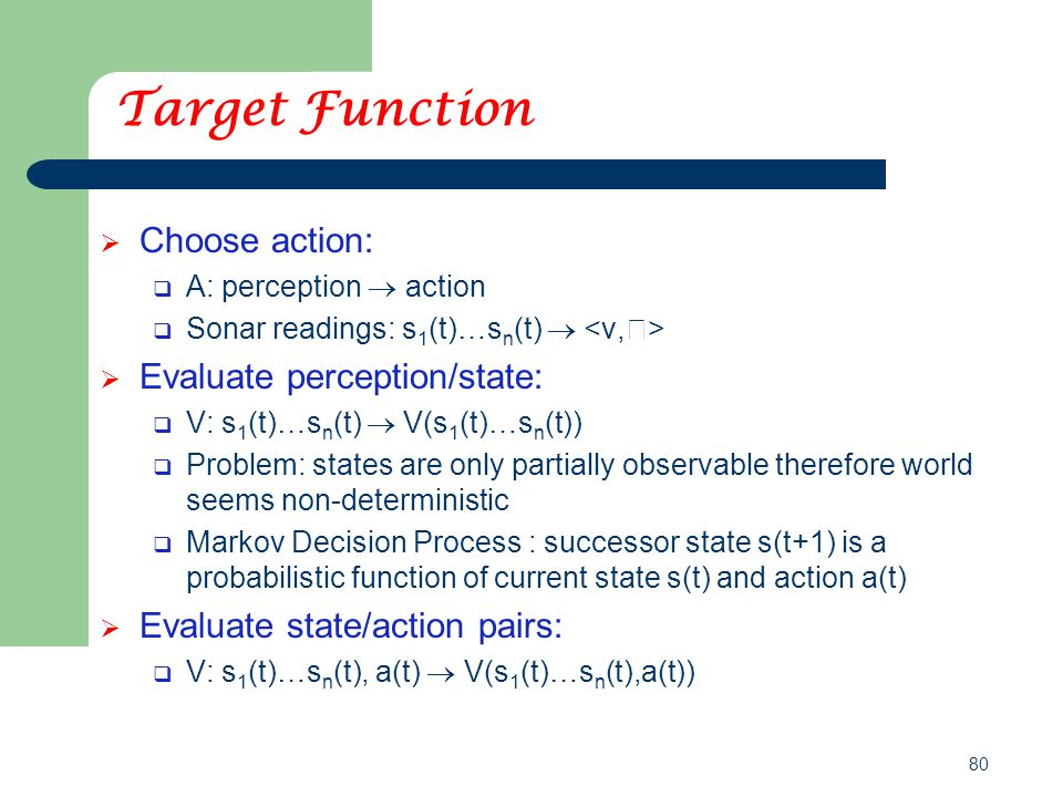 80 Target Function  Choose action:  A: perception  action  Sonar readings: s 1 (t)…s n (t)   Evaluate perception/state:  V: s 1 (t)…s n (t)  V