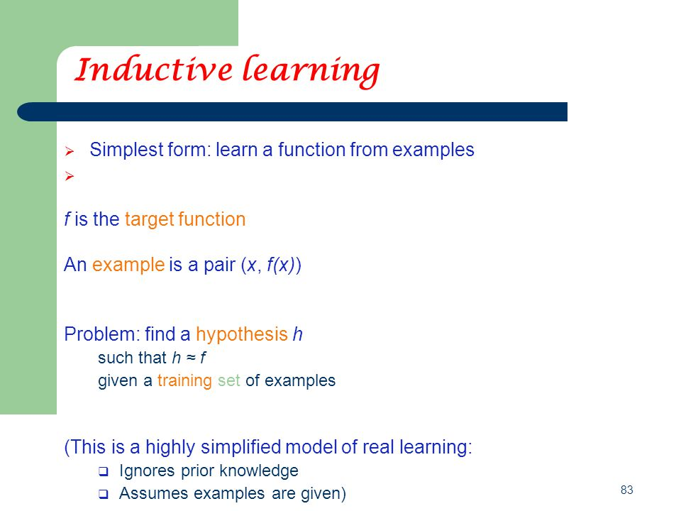 83 Inductive learning  Simplest form: learn a function from examples f is the target function An example is a pair (x, f(x)) Problem: find a hypothes