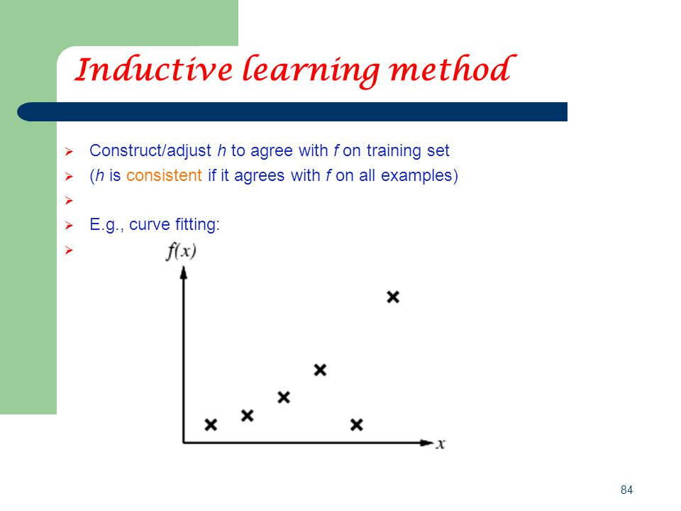 84 Inductive learning method  Construct/adjust h to agree with f on training set  (h is consistent if it agrees with f on all examples)  E.g., curve fitting: