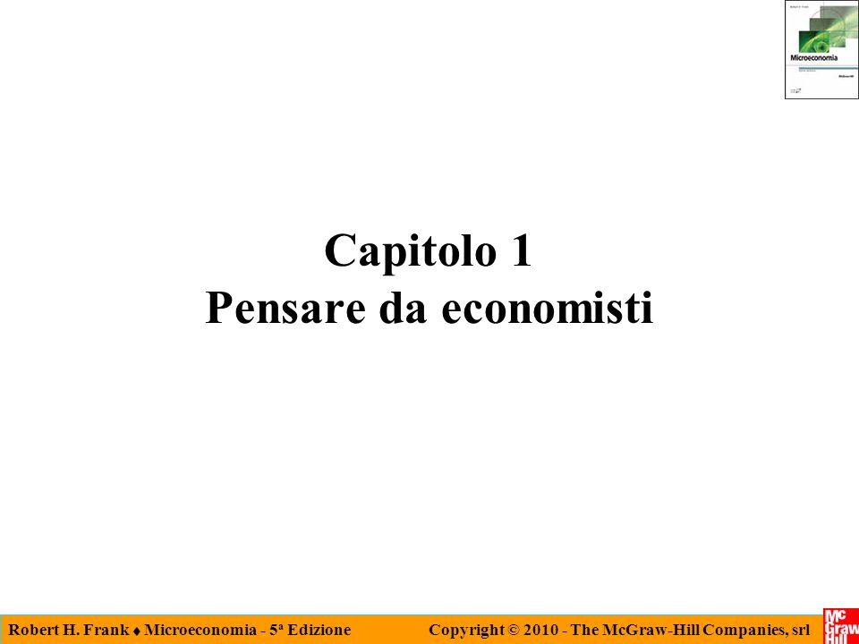 Robert H. Frank  Microeconomia - 5 a Edizione Copyright © 2010 - The McGraw-Hill Companies, srl Capitolo 1 Pensare da economisti
