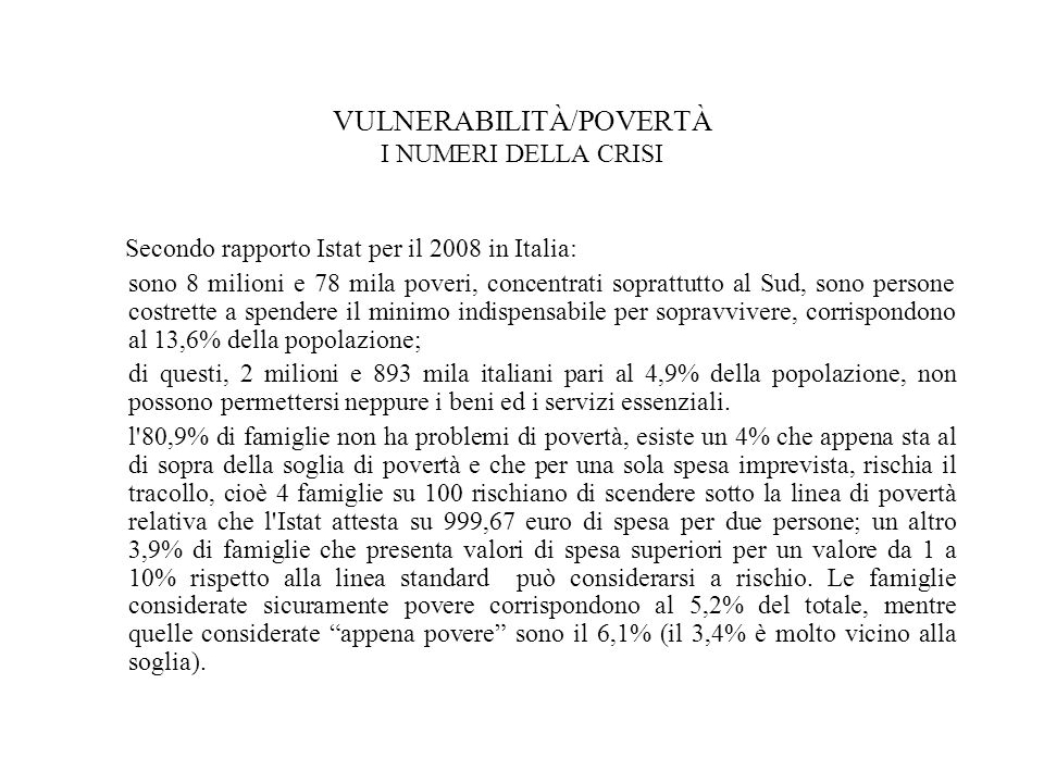 VULNERABILITÀ/POVERTÀ I NUMERI DELLA CRISI Secondo rapporto Istat per il 2008 in Italia: sono 8 milioni e 78 mila poveri, concentrati soprattutto al Sud, sono persone costrette a spendere il minimo indispensabile per sopravvivere, corrispondono al 13,6% della popolazione; di questi, 2 milioni e 893 mila italiani pari al 4,9% della popolazione, non possono permettersi neppure i beni ed i servizi essenziali.
