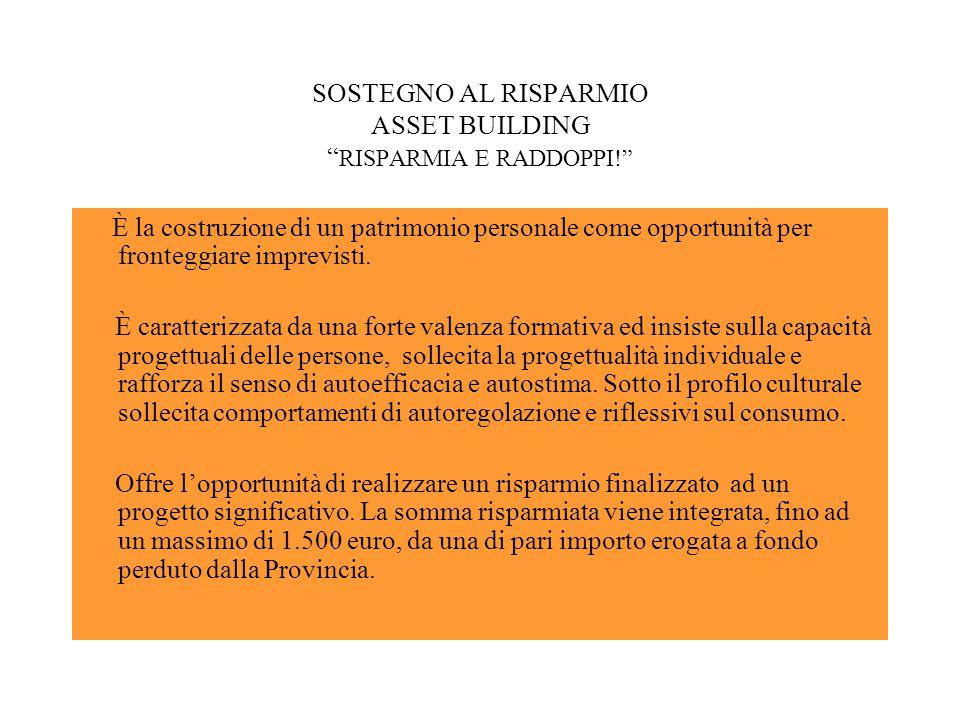 SOSTEGNO AL RISPARMIO ASSET BUILDING RISPARMIA E RADDOPPI! È la costruzione di un patrimonio personale come opportunità per fronteggiare imprevisti.