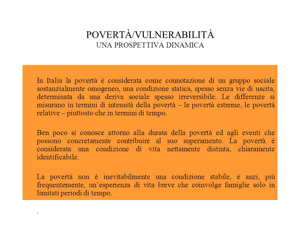 POVERTÀ/VULNERABILITÀ UNA PROSPETTIVA DINAMICA In Italia la povertà è considerata come connotazione di un gruppo sociale sostanzialmente omogeneo, una condizione statica, spesso senza vie di uscita, determinata da una deriva sociale spesso irreversibile.