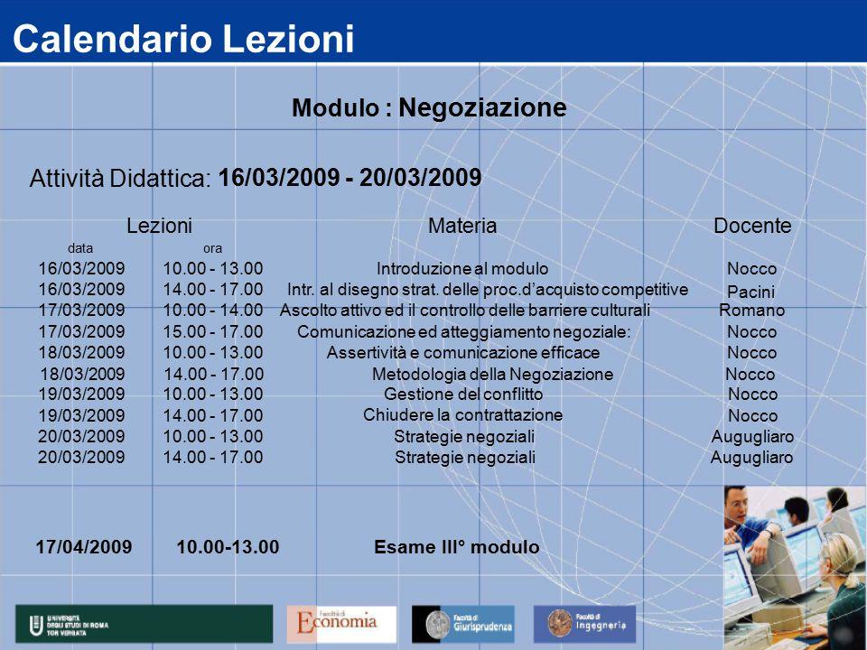Calendario Lezioni 17/04/2009 data 16/03/2009 17/03/2009 18/03/2009 19/03/2009 20/03/2009 14.00 - 17.00Strategie negozialiAugugliaro 14.00 - 17.00 Chiudere la contrattazione Nocco 10.00 - 13.00Strategie negozialiAugugliaro 10.00 - 13.00Gestione del conflittoNocco 15.00 - 17.00Comunicazione ed atteggiamento negoziale:Nocco 10.00 - 13.00Assertività e comunicazione efficaceNocco 14.00 - 17.00 Intr.