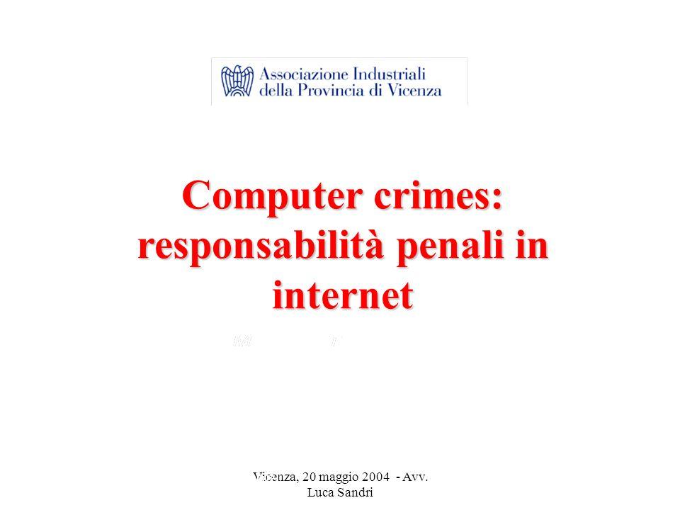 Vicenza, 20 maggio 2004 - Avv. Luca Sandri Computer crimes: responsabilità penali in internet