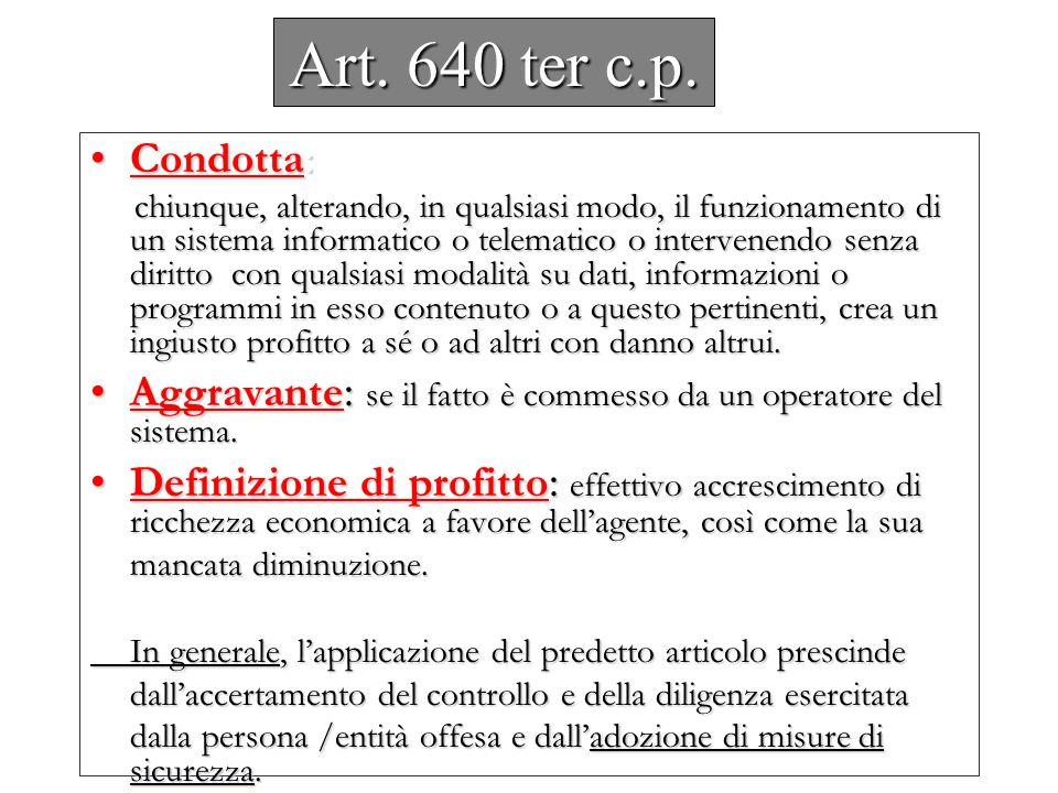 Art. 640 ter c.p. Condotta :Condotta : chiunque, alterando, in qualsiasi modo, il funzionamento di un sistema informatico o telematico o intervenendo